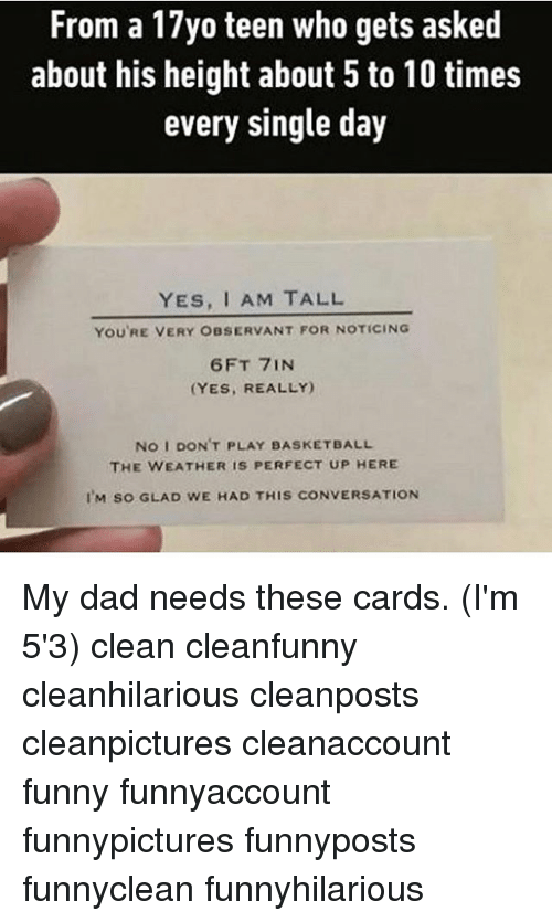 observant: From a 17yo teen who gets asked  about his height about 5 to 10 times  every single day  YES, I AM TALL  YOU'RE VERY OBSERVANT FOR NOTICING  6 FT 7IN  (YES, REALLY)  No I DON'T PLAY BASKETBALL  THE WEATHER IS PERFECT UP HERE  I M so GLAD wE HAD THIS coNVERSATION My dad needs these cards. (I'm 5'3) clean cleanfunny cleanhilarious cleanposts cleanpictures cleanaccount funny funnyaccount funnypictures funnyposts funnyclean funnyhilarious