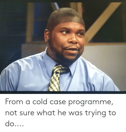 Trying To Do: From a cold case programme, not sure what he was trying to do....