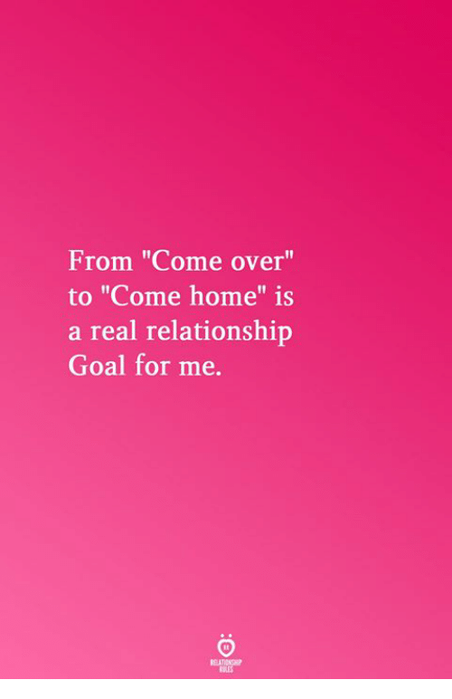 "Relationship Goal: From ""Come over""  to ""Come home"" is  a real relationship  Goal for me.  Il  RELATICNGHP  BLES"