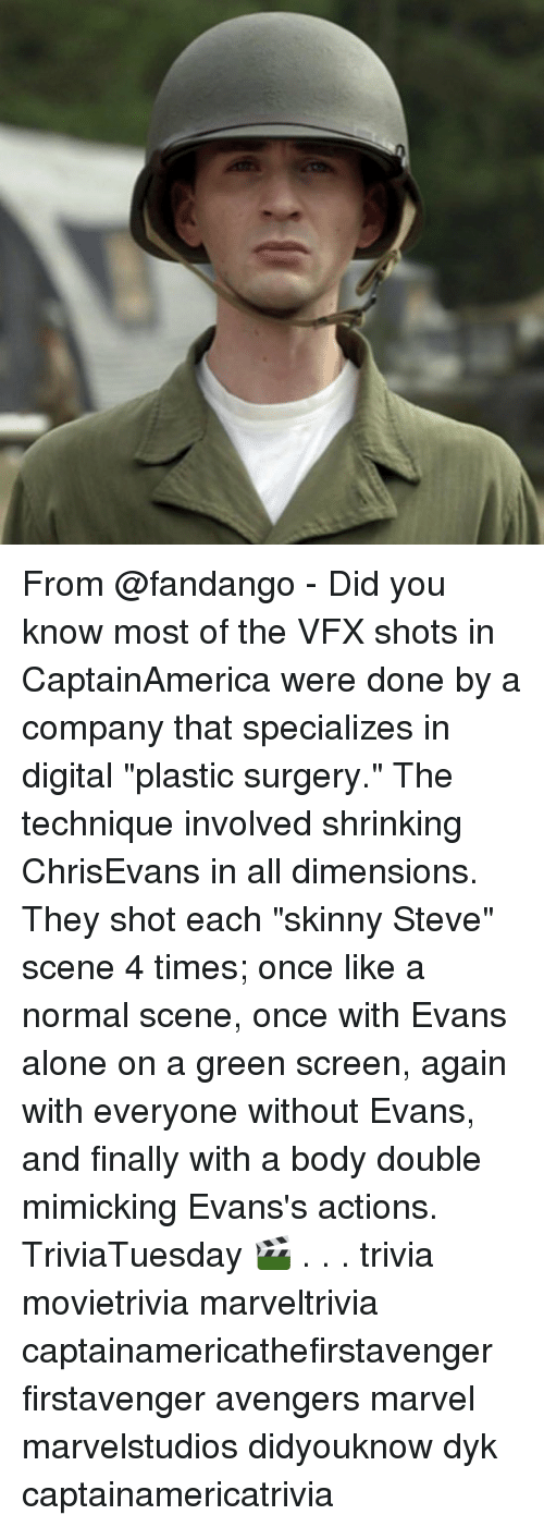 "green screen: From @fandango - Did you know most of the VFX shots in CaptainAmerica were done by a company that specializes in digital ""plastic surgery."" The technique involved shrinking ChrisEvans in all dimensions. They shot each ""skinny Steve"" scene 4 times; once like a normal scene, once with Evans alone on a green screen, again with everyone without Evans, and finally with a body double mimicking Evans's actions. TriviaTuesday 🎬 . . . trivia movietrivia marveltrivia captainamericathefirstavenger firstavenger avengers marvel marvelstudios didyouknow dyk captainamericatrivia"