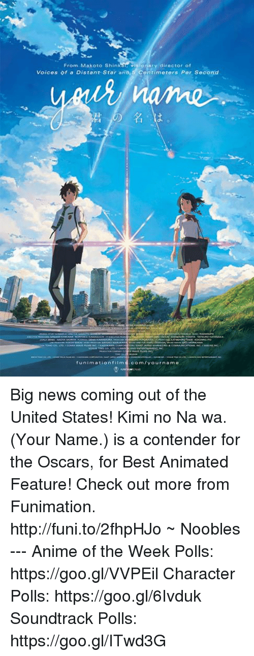 best animes: From Makoto Shin visionary director of  Voices of a Distant Star ana,5 Contimeters Per Second  funimation film  com/your name Big news coming out of the United States! Kimi no Na wa. (Your Name.) is a contender for the Oscars, for Best Animated Feature!   Check out more from Funimation. http://funi.to/2fhpHJo  ~ Noobles --- Anime of the Week Polls: https://goo.gl/VVPEil Character Polls: https://goo.gl/6Ivduk Soundtrack Polls: https://goo.gl/ITwd3G