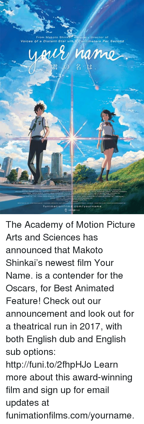 best animes: From Makoto Shin visionary director of  Voices of a Distant Star ana,5 Contimeters Per Second  funimation film  com/your name The Academy of Motion Picture Arts and Sciences has announced that Makoto Shinkai's newest film Your Name. is a contender for the Oscars, for Best Animated Feature! Check out our announcement and look out for a theatrical run in 2017, with both English dub and English sub options: http://funi.to/2fhpHJo   Learn more about this award-winning film and sign up for email updates at funimationfilms.com/yourname.