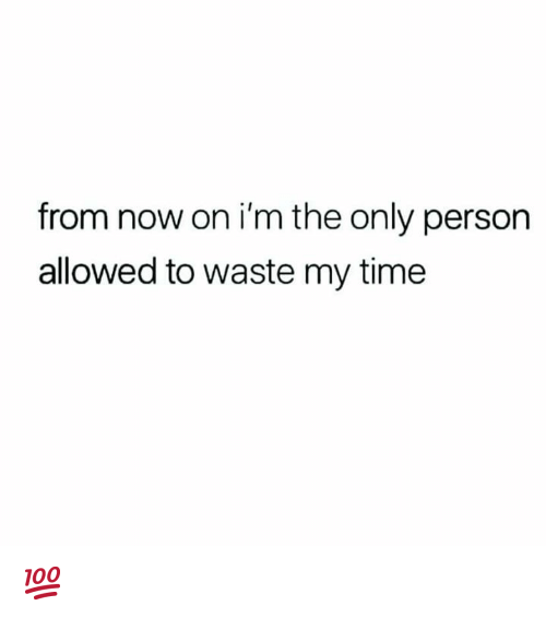 Time, Hood, and Now: from now on i'm the only person  allowed to waste my time 💯