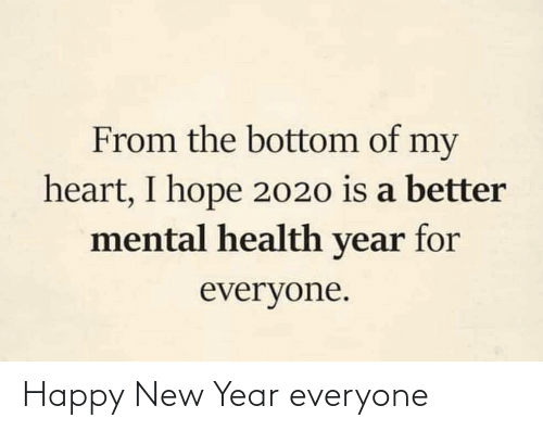 New Year's: From the bottom of my  heart, I hope 2020 is a better  mental health year for  everyone. Happy New Year everyone