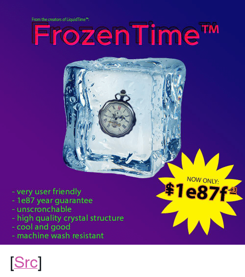 """Frozen, Reddit, and Cool: From the creators of LiquidTime  Frozen TimeTM  NOW ONLY:  very user friendly  - 1e87 year guarantee  unscronchable  high quality crystal structure  cool and good  machine wash resistant <p>[<a href=""""https://www.reddit.com/r/surrealmemes/comments/838z9s/sale/"""">Src</a>]</p>"""