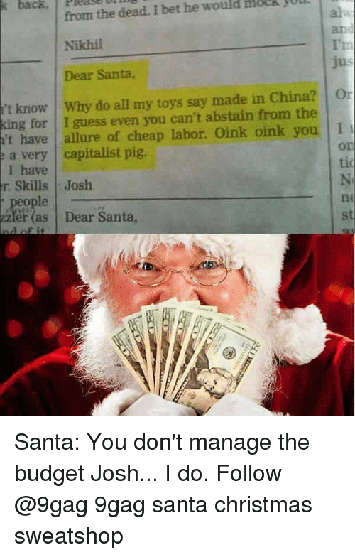 9gag, Christmas, and I Bet: from the dead. I bet he would HoeR jul  Nikhil  Dear Santa,  and  I't  't know I why do all my toys say made in China? | 01  king for I guess even you can't abstain from the  't have allure of cheap labor. Oink oink you 1  a very capitalist pig  I have  r Skills Josh  , people  zler (as Dear Santa  on  tio  ne  st Santa: You don't manage the budget Josh... I do. Follow @9gag 9gag santa christmas sweatshop