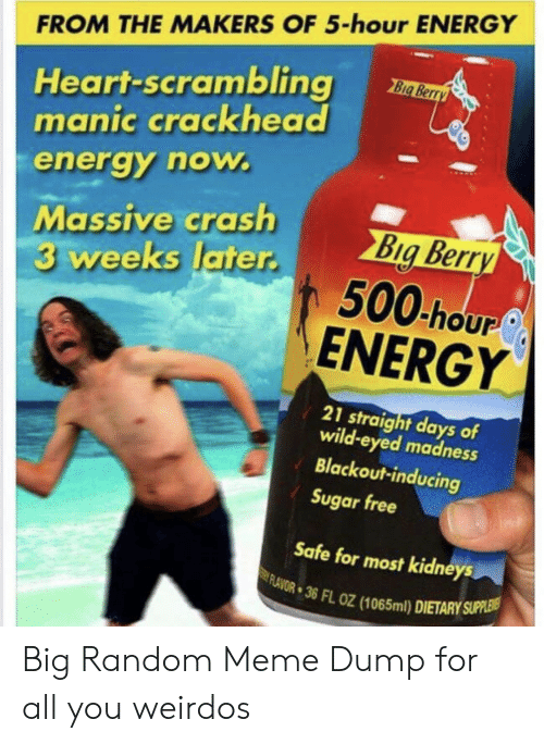 Crackhead, Energy, and Meme: FROM THE MAKERS OF 5-hour ENERGY  Heart-scrambling  manic crackhead  Big Berry  energy now.  Massive crash  3 weeks later.  Big Berry  500 hour  ENERGY  21 straight days of  wild-eyed madness  Blackout-inducing  Sugar free  Safe for most kidneys  FLAVOR 36 FL OZ (1065ml) DIETARY SUPPLEIS Big Random Meme Dump for all you weirdos