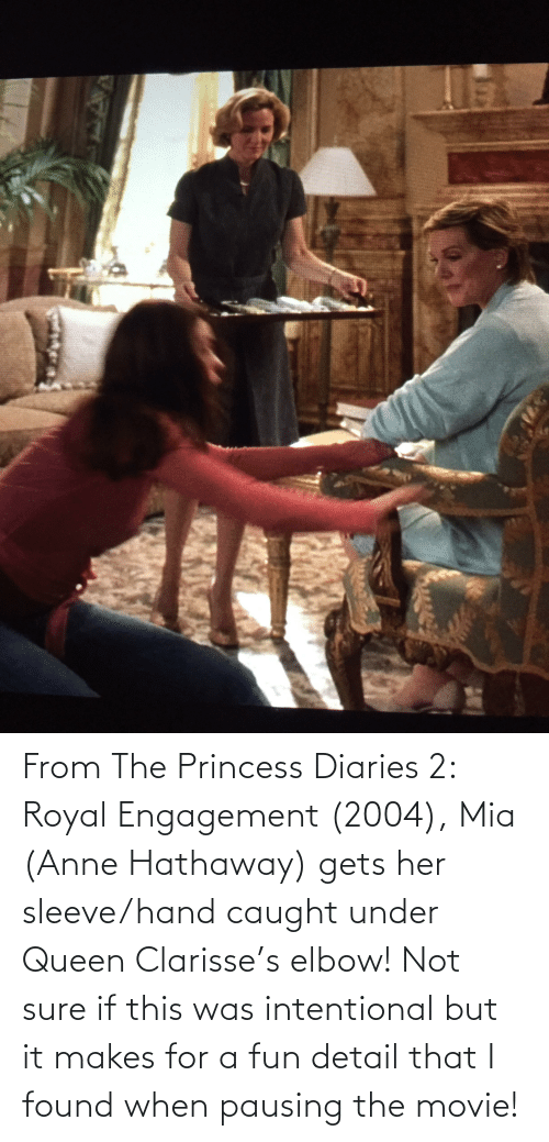 mia: From The Princess Diaries 2: Royal Engagement (2004), Mia (Anne Hathaway) gets her sleeve/hand caught under Queen Clarisse's elbow! Not sure if this was intentional but it makes for a fun detail that I found when pausing the movie!
