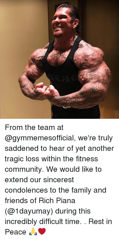 Rich Piana: From the team at @gymmemesofficial, we're truly saddened to hear of yet another tragic loss within the fitness community. We would like to extend our sincerest condolences to the family and friends of Rich Piana (@1dayumay) during this incredibly difficult time. . Rest in Peace 🙏❤