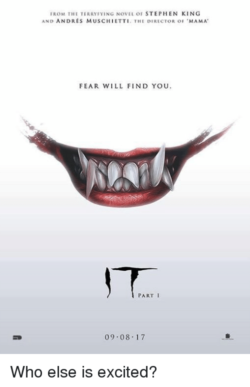 Excition: FROM THE TERRY FYING NOVEL OF  STEPHEN KING  AND ANDRES MUSCHIETTI. THE DIRECTOR oF 'MAMA  FEAR WILL FIND YOU  PART I  09.08.17 Who else is excited?