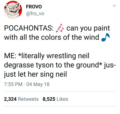 Neil deGrasse Tyson, Pocahontas, and Wrestling: FROVO  @fro_vo  POCAHONTAS: can you paint  with all the colors of the wind  ME: Rliterally wrestling neil  degrasse tyson to the ground* jus-  just let her sing neil  7:55 PM 04 May 18  2,324 Retweets 8,525 Likes
