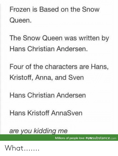 Anna: Frozen is Based on the Snow  Queen.  The Snow Queen was written by  Hans Christian Andersen.  Four of the characters are Hans,  Kristoff, Anna, and Sven  Hans Christian Andersen  Hans Kristoff AnnaSven  are you kidding me  Millions of people love FUNSubstance.com What.......