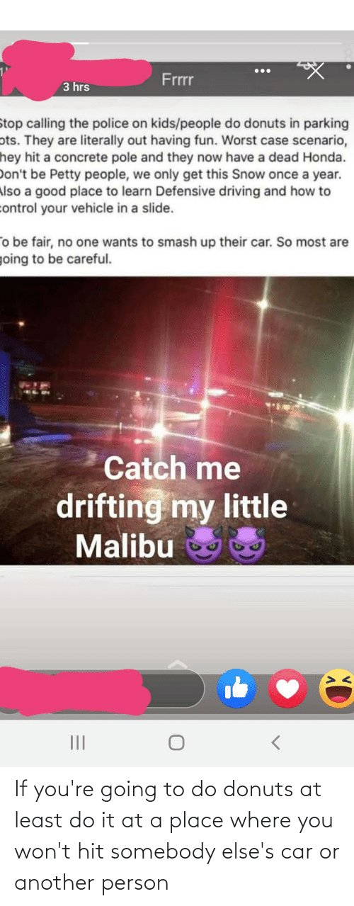 malibu: Frrr  3 hrs  Stop calling the police on kids/people do donuts in parking  ots. They are literally out having fun. Worst case scenario,  hey hit a concrete pole and they now have a dead Honda.  Don't be Petty people, we only get this Snow once a year.  Also a good place to learn Defensive driving and how to  control your vehicle in a slide.  o be fair, no one wants to smash up their car. So most are  going to be careful.  Catch me  drifting my little  Malibu  II If you're going to do donuts at least do it at a place where you won't hit somebody else's car or another person
