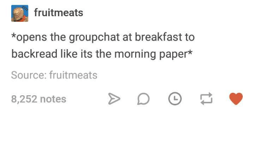 Breakfast, Humans of Tumblr, and Paper: fruitmeats  *opens the groupchat at breakfast to  backread like its the morning paper*  Source: fruitmeats  8,252 notes DO
