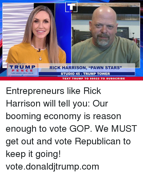 """pawn: FRUMP  RICK HARRISON, """"PAWN STARS  PEN CE  STUDIO 45 TRUMP TOWER  TEXT TRUMP T0 88022 TO SUBSCRIBE Entrepreneurs like Rick Harrison will tell you: Our booming economy is reason enough to vote GOP. We MUST get out and vote Republican to keep it going! vote.donaldjtrump.com"""