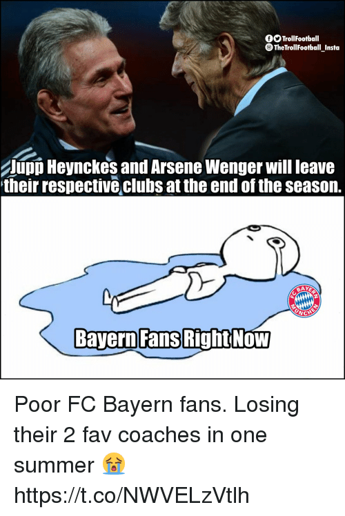 fc bayern: fSTrollFootball  TheTrollfootball Insta  UpD Heynckes and Arsene Wenger will leave  their respective clubs at the end of the seasorn.  Bayern Fans  RightNoW Poor FC Bayern fans. Losing their 2 fav coaches in one summer 😭 https://t.co/NWVELzVtlh