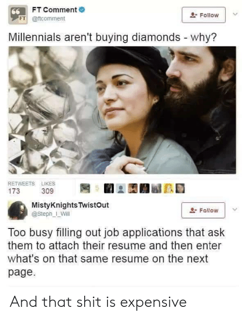Resume: FT Comment  66  Follow  FT @ftcomment  Millennials aren't buying diamonds - why?  RETWEETS LIKES  173  309  MistyKnights TwistOut  Fallow  @Steph_ Will  Too busy filling out job applications that ask  them to attach their resume and then enter  what's on that same resume on the next  page And that shit is expensive