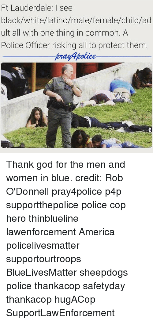 odonnell: Ft Lauderdale: I see  black/white latino male/female/child/ad  ult all with one thing in common. A  Police Officer risking all to protect them  tragapolice Thank god for the men and women in blue. credit: Rob O'Donnell pray4police p4p supportthepolice police cop hero thinblueline lawenforcement America policelivesmatter supportourtroops BlueLivesMatter sheepdogs police thankacop safetyday thankacop hugACop SupportLawEnforcement