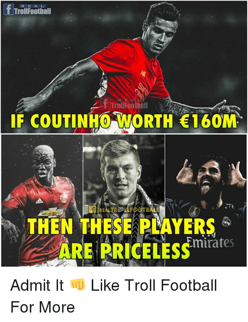 Trollings: fTroilFootiall  RE A L  IF COUTINHO WORTH 160M  THEN THESE PLAYERS  ARE PRICELESS  Emirates Admit It 👊  Like Troll Football For More