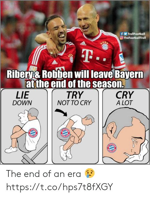 ribery: fTrollFootball  Ο TheFootballTroll  Ribery& Robben will leave Bayern  at the end of the season.  TRY  NOT TO CRY  LIE  DOWN  CRY  A LOT  BAY  BAYER  CHE The end of an era 😢 https://t.co/hps7t8fXGY