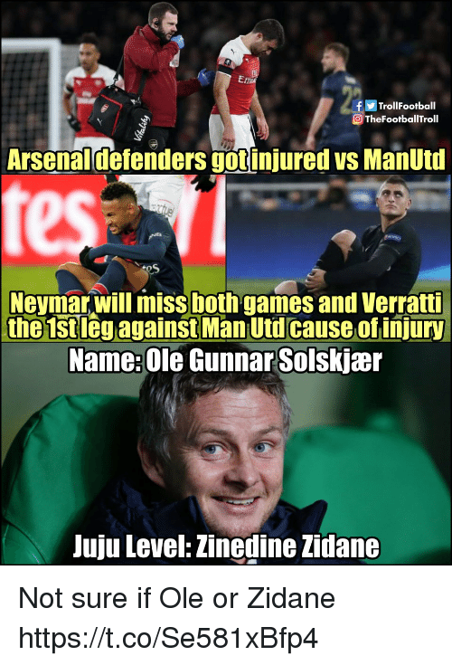 zidane: fTrollFootball  TheFootballTroll  Arsenaldefenders gotinjured vs ManUtd  Neymar,will miss both games and Verratti  the 1stleg against Man Utd cause of injury  Name: Ole Gunnar Solskjær  Juju Level: Zinedine Zidane Not sure if Ole or Zidane https://t.co/Se581xBfp4