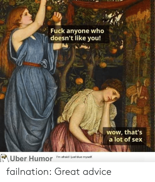 Advice, Sex, and Tumblr: Fuck anyone who  doesn't like you!  wow, that's  a lot of sex  I'm afraid I just blue myself.  Uber Humor failnation:  Great advice