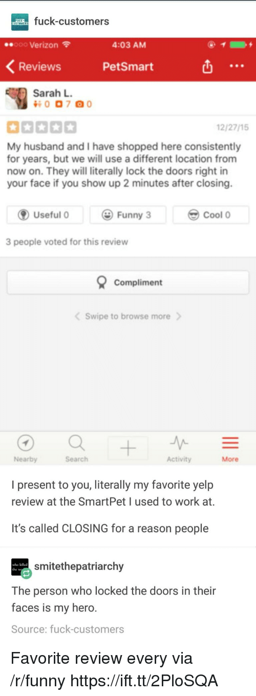 Funny, Verizon, and Work: fuck-customers  e.ooo Verizon  4:03 AM  Reviews  PetSmart  Sarah L  0 07 00  12/27/15  My husband and I have shopped here consistently  for years, but we will use a different location from  now on. They will literally lock the doors right in  your face if you show up 2 minutes after closing.  Useful  Funny 3  Cool0  3 people voted for this review  Compliment  Swipe to browse more  Nearby  Search  Activity  More  I present to you, literally my favorite yelp  review at the SmartPetI used to work at.  It's called CLOSING for a reason people  smitethepatriarchy  who killed  The person who locked the doors in their  faces is my hero  Source: fuck-customers Favorite review every via /r/funny https://ift.tt/2PloSQA