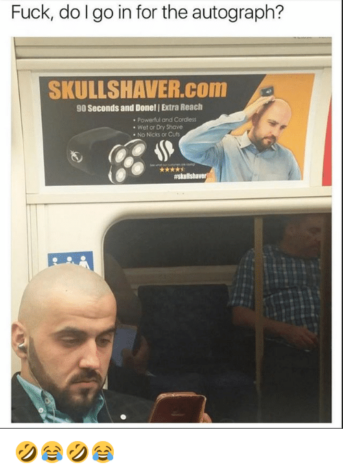 Fuck, Girl Memes, and Powerful: Fuck, do I go in for the autograph?  SKULLSHAVER.COnm  90 Seconds and Done! | Extra Reach  Powerful and Cordless  Wet or Dry Shave  . No Nicks or Cuts 🤣😂🤣😂