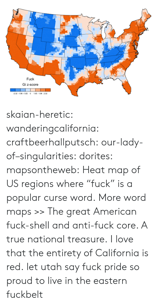 "Curse Word: Fuck  Gi z-score  2.32-1.96-1.65  165 1.96 232 skaian-heretic:  wanderingcalifornia:  craftbeerhallputsch:  our-lady-of–singularities:  dorites:  mapsontheweb:  Heat map of US regions where ""fuck"" is a popular curse word. More word maps >>  The great American fuck-shell and anti-fuck core. A true national treasure.  I love that the entirety of California is red.  let utah say fuck   pride  so proud to live in the eastern fuckbelt"