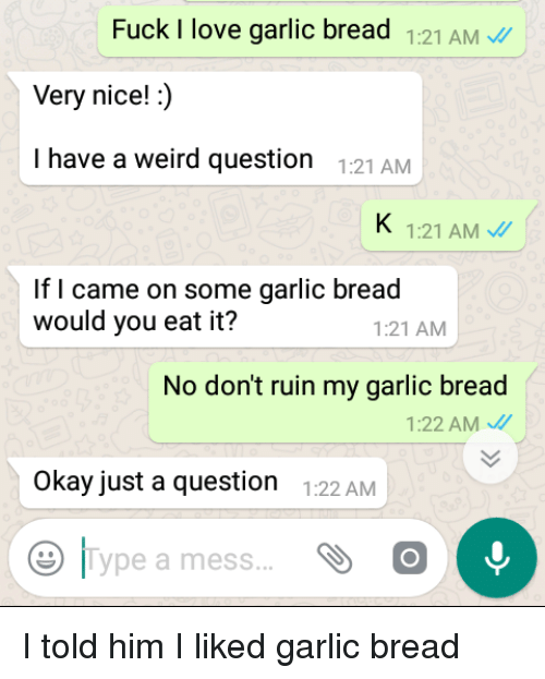 Love, Weird, and Fuck: Fuck I love garlic bread 1:21 AM  Very nice!:)  I have a weird question :21AMM  1:21 AM  If I came on some garlic bread  would you eat it?  1:21 AM  No don't ruin my garlic bread  1:22 AM  Okay just a question 122 AM  |Type a mess I told him I liked garlic bread