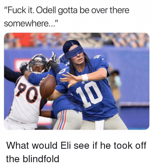"""eli: """"Fuck it. Odell gotta be over there  1I  somewhere...  0 What would Eli see if he took off the blindfold"""