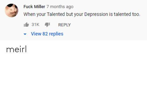 talented: Fuck Miller 7 months ago  When your Talented but your Depression is talented too.  31K  REPLY  View 82 replies meirl