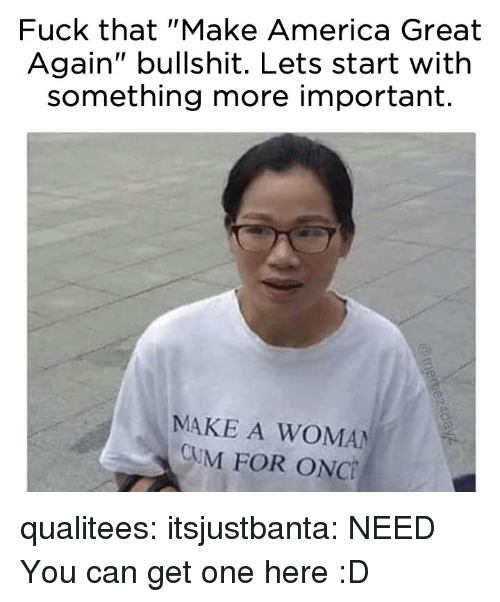"Make America Great: Fuck that ""Make America Great  Again"" bullshit. Lets start with  something more important.  MAKE A WOMAN  CUM FOR ONC qualitees: itsjustbanta: NEED You can get one here :D"