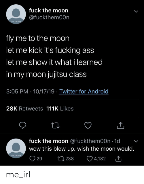 Blew: fuck the moon  @fuckthem00n  FUCK THE MOON  fly me to the moon  let me kick it's fucking ass  let me show it what i learned  in my moon jujitsu class  3:05 PM 10/17/19 Twitter for Android  28K Retweets 111K Likes  fuck the moon @fuckthem00n 1d  wow this blew up. wish the moon would.  FUCK THE MOON  29  L238  4,182 me_irl