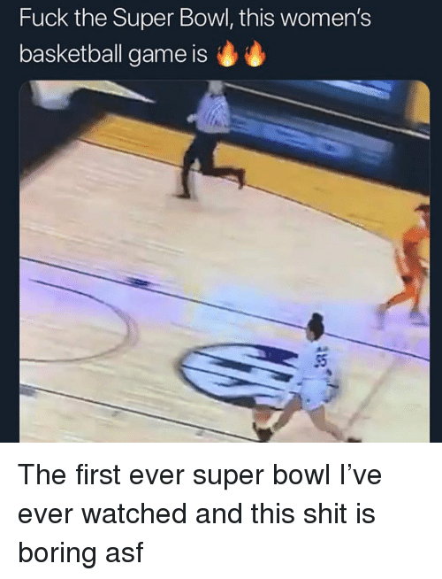 Basketball, Shit, and Super Bowl: Fuck the Super Bowl, this women's  basketball game is  AD The first ever super bowl I've ever watched and this shit is boring asf