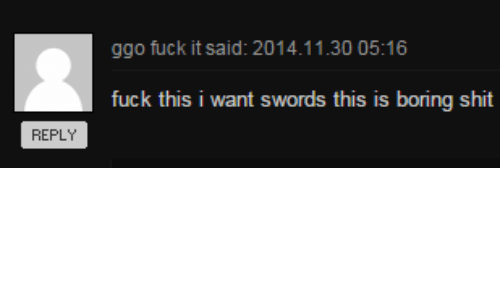 Shit, Fuck, and Swords: fuck this i want swords this is boring shit  REPLY