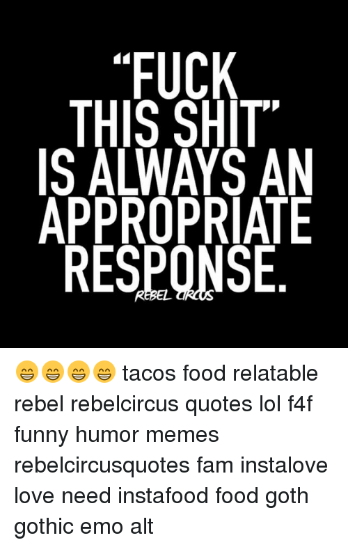 Rebelcircus: FUCK  THIS SHIT  IS ALWAYS AN  APPROPRIATE  RESPONSE 😁😁😁😁 tacos food relatable rebel rebelcircus quotes lol f4f funny humor memes rebelcircusquotes fam instalove love need instafood food goth gothic emo alt