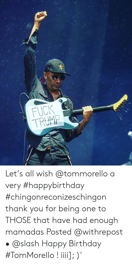 Happybirthday: FUCK  TRUMP  2 Let's all wish @tommorello a very #happybirthday #chingonreconizeschingon thank you for being one to THOSE that have had enough mamadas Posted @withrepost • @slash Happy Birthday #TomMorello ! iiii]; )'