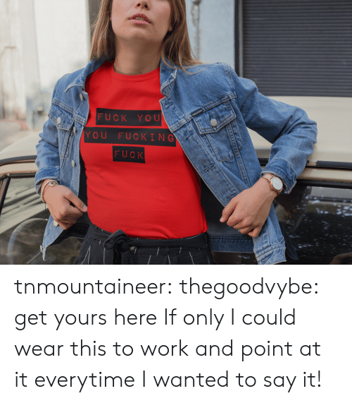 Fuck You, Fucking, and Tumblr: FUCK YOU  YOU FUCKING  FUCK tnmountaineer:  thegoodvybe:  get yours here  If only I could wear this to work and point at it everytime I wanted to say it!