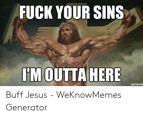 Offensive Jesus Memes: FUCK YOUR SINS  I'M OUTTA HERE Buff Jesus - WeKnowMemes Generator
