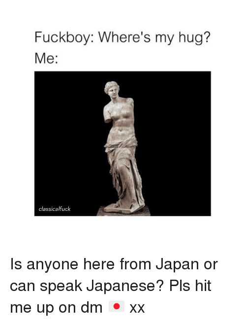 Fuckboy, Japan, and Classical Art: Fuckboy: Where's my hug?  Me:  classicalfuck Is anyone here from Japan or can speak Japanese? Pls hit me up on dm 🇯🇵 xx