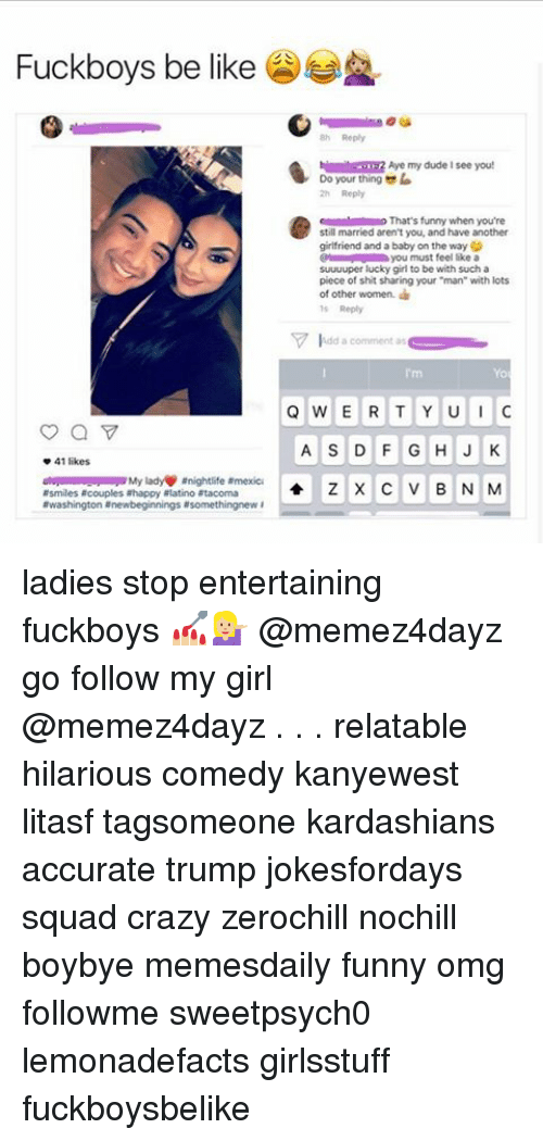 """qwerty: Fuckboys be like  h Aye my dude see you!  Do your thing la  o That's funny when you're  still married aren't you, and have another  girlfriend and a baby on the wayG  you must feel like a  suuuuper lucky girl to be with such a  piece of shit sharing your """"man"""" with lots  of other women.  V idd a comment as  QWERTY UU  A S D F G H J K  41 likes  anightlife armexica  Z X C V B N M  Rsmiles acouples ahappy alatino atacoma  awashington newbeginnings asomethingnew ladies stop entertaining fuckboys 💅🏼💁🏼 @memez4dayz go follow my girl @memez4dayz . . . relatable hilarious comedy kanyewest litasf tagsomeone kardashians accurate trump jokesfordays squad crazy zerochill nochill boybye memesdaily funny omg followme sweetpsych0 lemonadefacts girlsstuff fuckboysbelike"""
