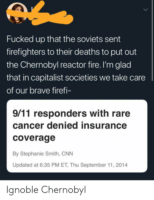 9/11, cnn.com, and Fire: Fucked up that the soviets sent  firefighters to their deaths to put out  the Chernobyl reactor fire. I'm glad  that in capitalist societies we take care  of our brave firefi-  9/11 responders with rare  cancer denied insurance  coverage  By Stephanie Smith, CNN  Updated at 6:35 PM ET, Thu September 11, 2014 Ignoble Chernobyl