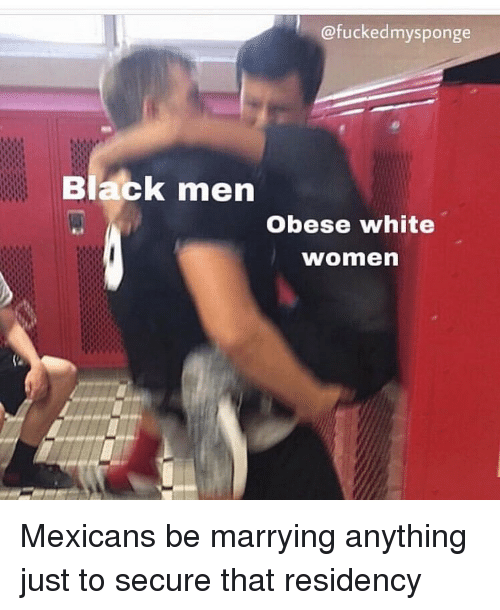 Funny, Black, and White: @fuckedmysponge  Black men  Obese white  women Mexicans be marrying anything just to secure that residency