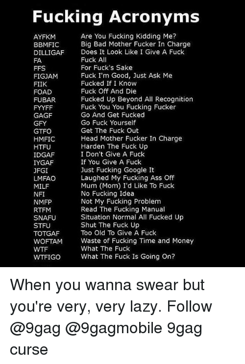 Fuck Kids: Fucking Acronyms  Are You Fucking Kidding Me?  AYFKM  Big Bad Mother Fucker In Charge  BBMIFIC  DILLIGAF Does It Look Like I Give A Fuck  Fuck A  FA  For Fuck's Sake  FFS  Fuck I'm Good, Just Ask Me  FIGJAM  Fucked If I Know  FIIK  Fuck Off And Die  FOAD  Fucked Up Beyond All Recognition  FUBAR.  Fuck You You Fucking Fucker  FYYFF  Go And Get Fucked  GAGF  Go Fuck Yourself  GFY  Get The Fuck Out  GTFO  Head Mother Fucker In Charge  HMFIC  Harden The Fuck Up  HTFU  IDGAF  I Don't Give A Fuck  If You Give A Fuck  IYGAF  Just Fucking Google It  JFGI  Laughed My Fucking Ass Off  LMFAO  Mum (Mom) I'd Like To Fuck  MILF  No Fucking Idea  NFI  Not My Fucking Problem  NMFP  Read The Fucking Manual  RTFM  Situation Normal All Fucked Up  SNAFU  Shut The Fuck Up  STFU  Too Old To Give A Fuck  TOTGAF  WOFTAM Waste of Fucking Time and Money  What The Fuck  WTFIGO What The Fuck Is Going on? When you wanna swear but you're very, very lazy. Follow @9gag @9gagmobile 9gag curse