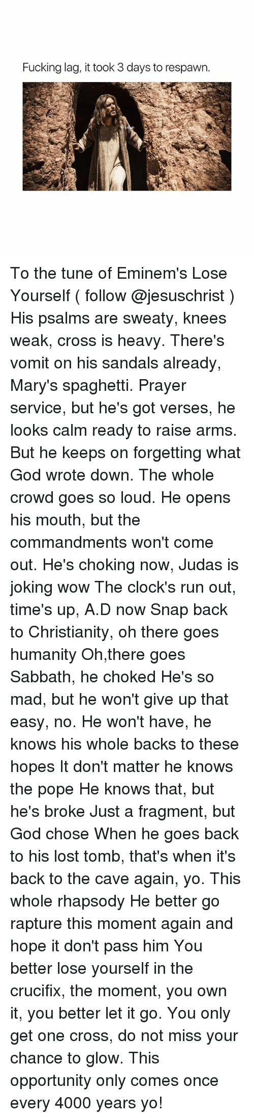 the cave: Fucking lag, it took 3 days to respawn To the tune of Eminem's Lose Yourself ( follow @jesuschrist ) His psalms are sweaty, knees weak, cross is heavy. There's vomit on his sandals already, Mary's spaghetti. Prayer service, but he's got verses, he looks calm ready to raise arms. But he keeps on forgetting what God wrote down. The whole crowd goes so loud. He opens his mouth, but the commandments won't come out. He's choking now, Judas is joking wow The clock's run out, time's up, A.D now Snap back to Christianity, oh there goes humanity Oh,there goes Sabbath, he choked He's so mad, but he won't give up that easy, no. He won't have, he knows his whole backs to these hopes It don't matter he knows the pope He knows that, but he's broke Just a fragment, but God chose When he goes back to his lost tomb, that's when it's back to the cave again, yo. This whole rhapsody He better go rapture this moment again and hope it don't pass him You better lose yourself in the crucifix, the moment, you own it, you better let it go. You only get one cross, do not miss your chance to glow. This opportunity only comes once every 4000 years yo!