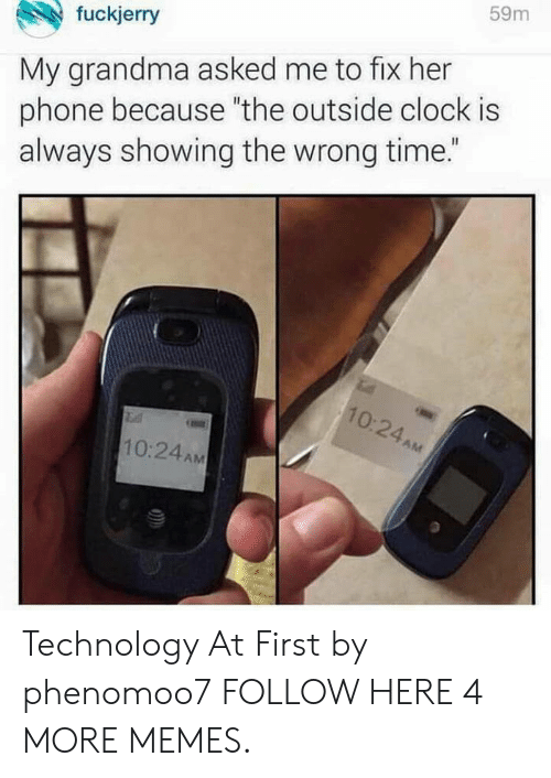 """Fuckjerry: fuckjerry  59m  My grandma asked me to fix her  phone because """"the outside clock is  always showing the wrong time.""""  0.  2  10:24AM Technology At First by phenomoo7 FOLLOW HERE 4 MORE MEMES."""
