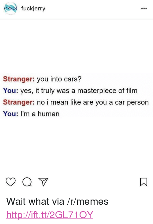 """Fuckjerry: fuckjerry  Stranger: you into cars?  You: yes, it truly was a masterpiece of film  Stranger: no i mean like are you a car person  You: I'm a human <p>Wait what via /r/memes <a href=""""http://ift.tt/2GL71OY"""">http://ift.tt/2GL71OY</a></p>"""
