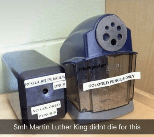 Martin Luther King: @fuckpaxton  REGULAR PENCILS  ONLY  COLORED PENCILS ONLY  NO COLORED  PENCILS  Smh Martin Luther King didnt die for this