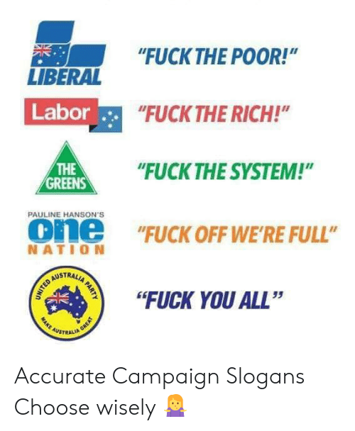 """Choose Wisely: """"FUCKTHE POOR!""""  NE  LIBERAL  Labor  FUCK THE RICH!  HE""""UCK THE SYSTEM!""""  THE  GREENS  PAULINE HANSON'S  one """"FUCK OFF WE'RE FULL""""  NATIO N  STRAL  """"FUCK YOU ALL""""  35  AUSTRALI Accurate Campaign Slogans Choose wisely 🤷♀️"""
